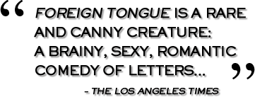 Foreign Tongue is a rare and canny creature: a brainy, sexy, romantic comedy of letters... - The Los Angeles Times